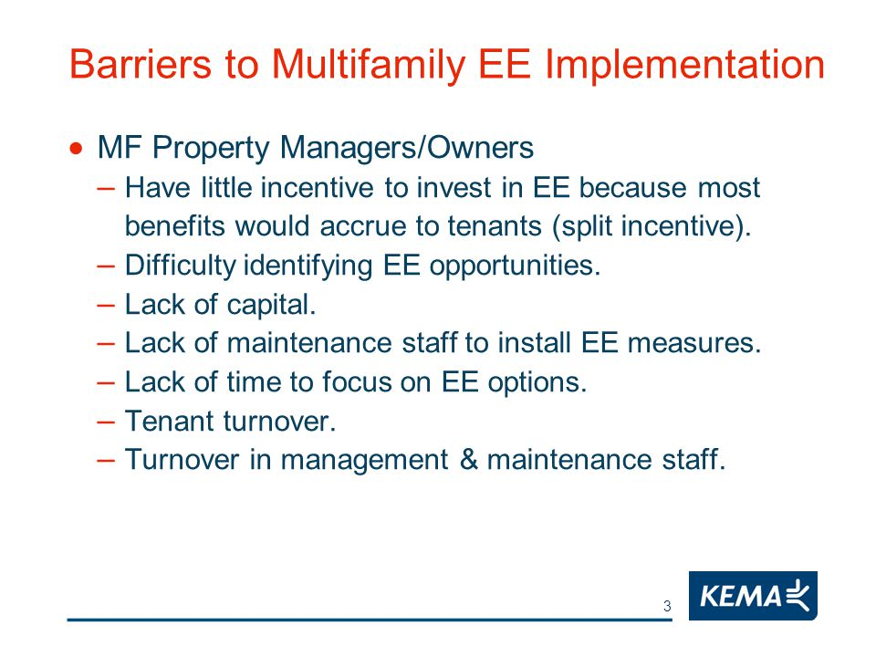 3 Barriers to Multifamily EE Implementation  MF Property Managers/Owners – Have little incentive to invest in EE because most benefits would accrue to tenants (split incentive).
