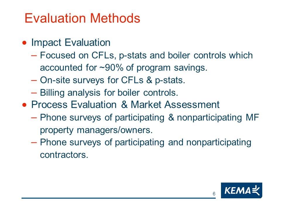 6 Evaluation Methods  Impact Evaluation – Focused on CFLs, p-stats and boiler controls which accounted for ~90% of program savings.