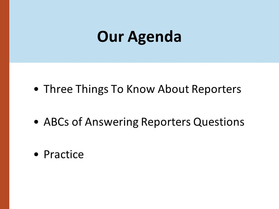 Our Agenda Three Things To Know About Reporters ABCs of Answering Reporters Questions Practice