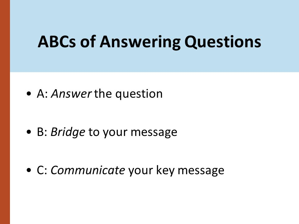 ABCs of Answering Questions A: Answer the question B: Bridge to your message C: Communicate your key message