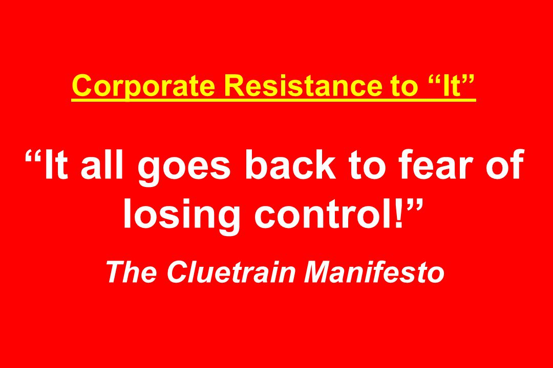 Corporate Resistance to It It all goes back to fear of losing control! The Cluetrain Manifesto