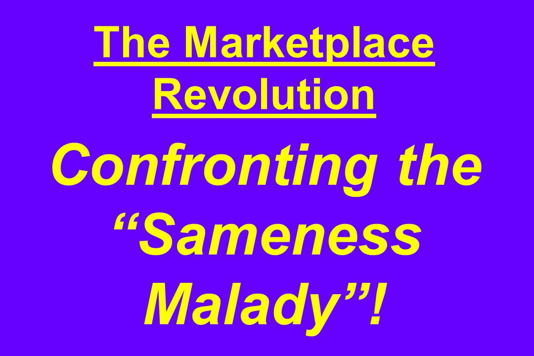 The Marketplace Revolution Confronting the Sameness Malady !