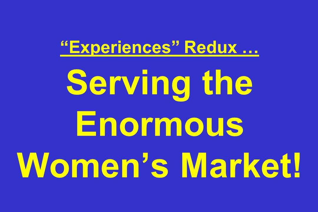 Experiences Redux … Serving the Enormous Women's Market!