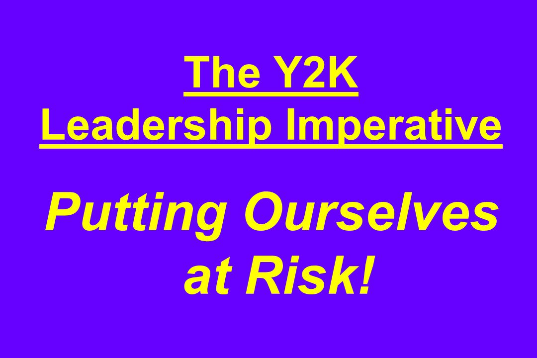 The Y2K Leadership Imperative Putting Ourselves at Risk!