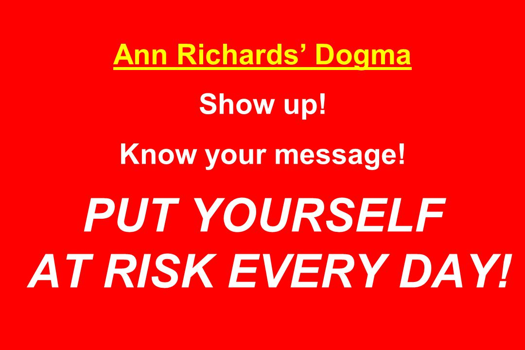 Ann Richards' Dogma Show up! Know your message! PUT YOURSELF AT RISK EVERY DAY!