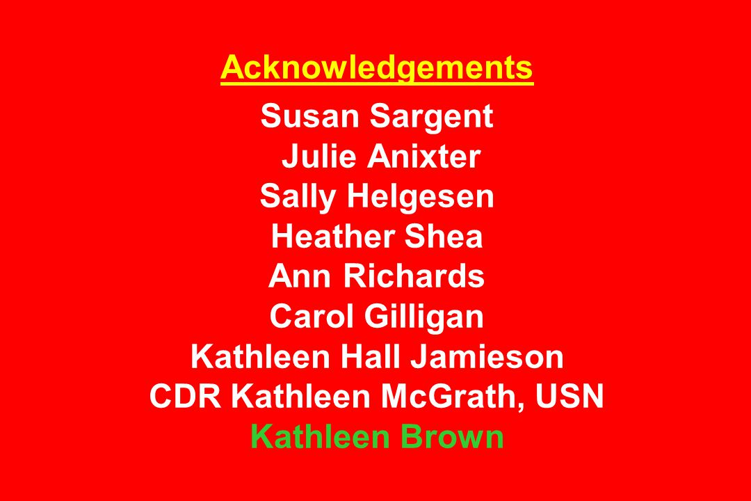 Acknowledgements Susan Sargent Julie Anixter Sally Helgesen Heather Shea Ann Richards Carol Gilligan Kathleen Hall Jamieson CDR Kathleen McGrath, USN Kathleen Brown
