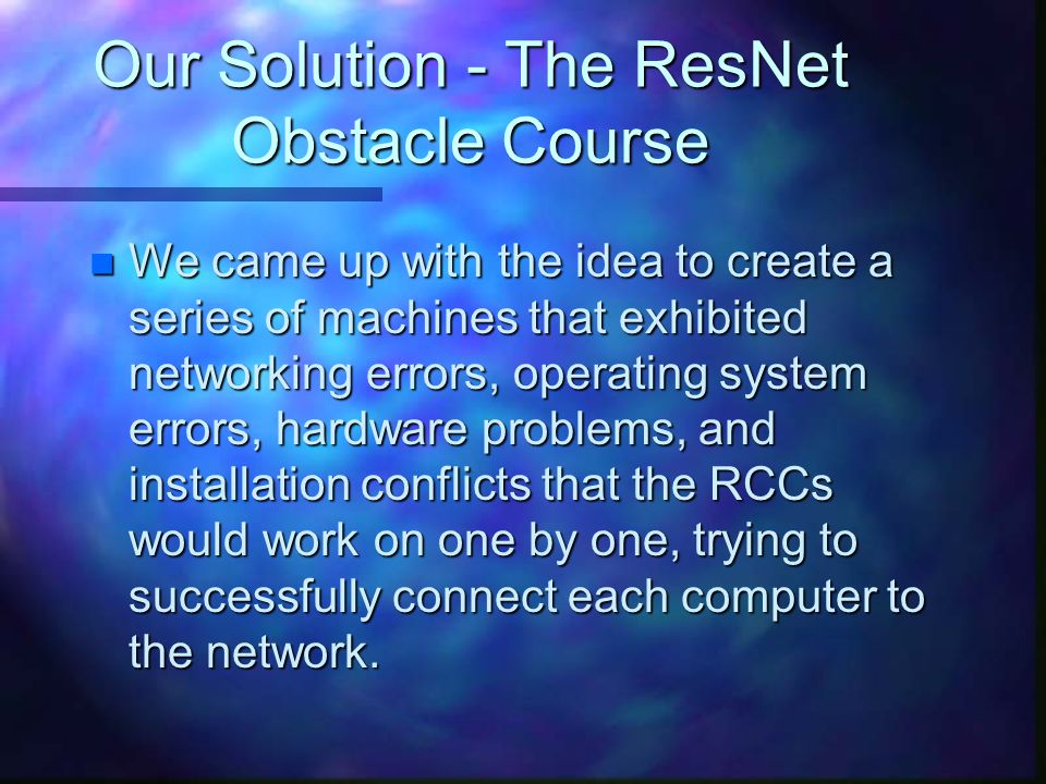Our Solution - The ResNet Obstacle Course n We came up with the idea to create a series of machines that exhibited networking errors, operating system errors, hardware problems, and installation conflicts that the RCCs would work on one by one, trying to successfully connect each computer to the network.