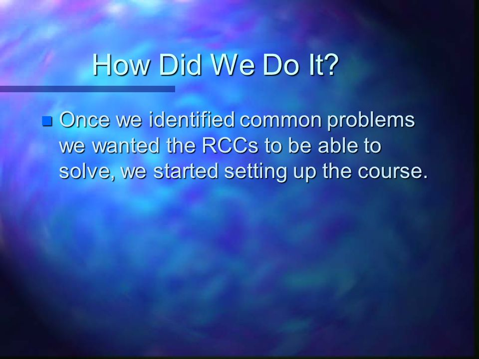 How Did We Do It? n Once we identified common problems we wanted the RCCs to be able to solve, we started setting up the course.