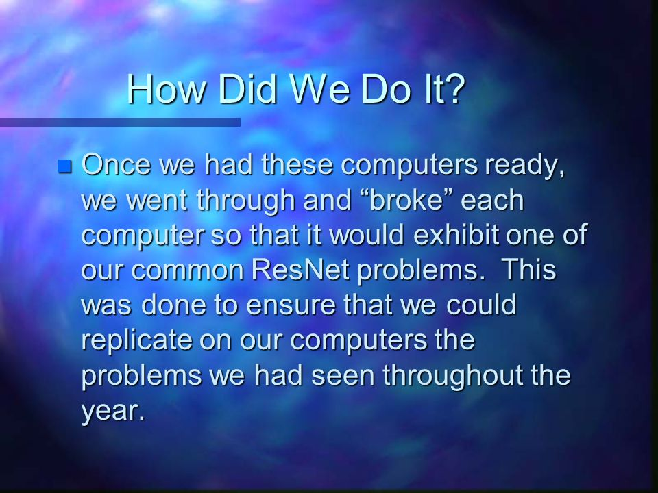 "How Did We Do It? n Once we had these computers ready, we went through and ""broke"" each computer so that it would exhibit one of our common ResNet pro"