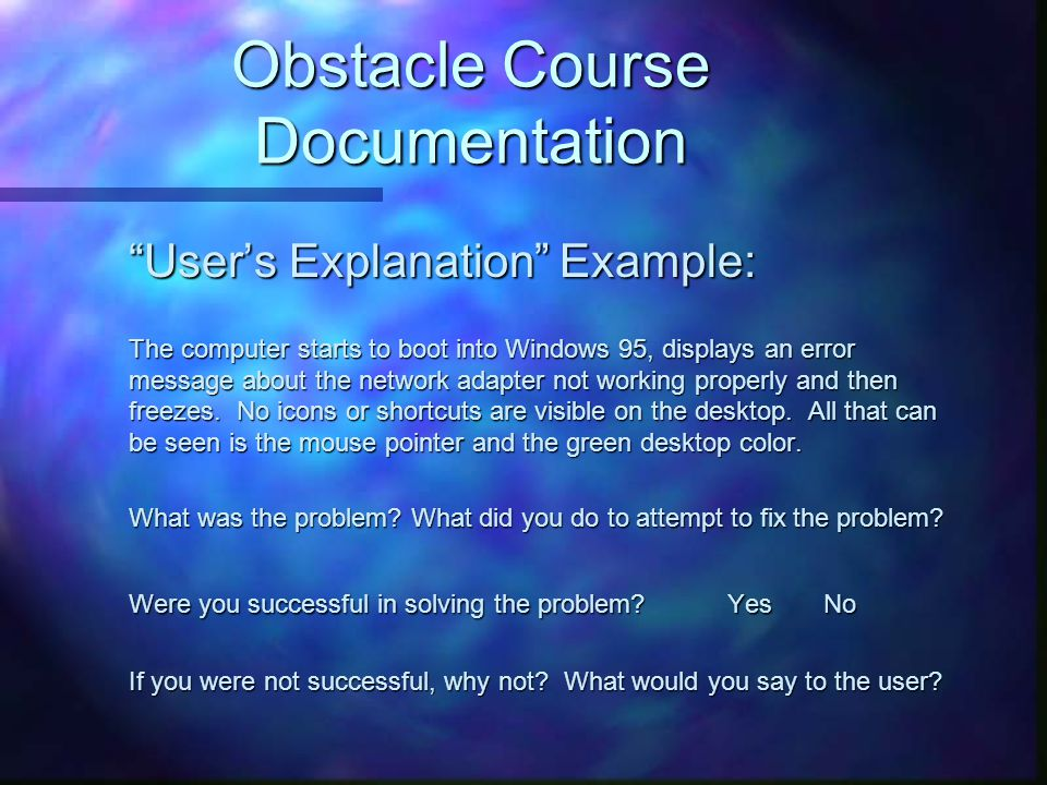 Obstacle Course Documentation User's Explanation Example: User's Explanation Example: The computer starts to boot into Windows 95, displays an error message about the network adapter not working properly and then freezes.