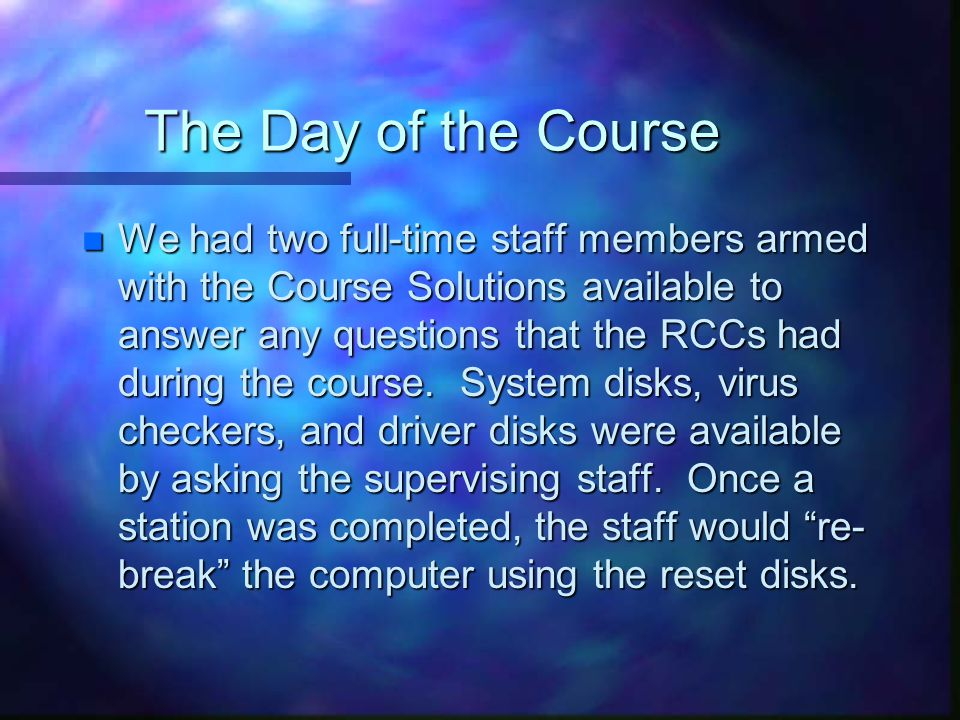 The Day of the Course n We had two full-time staff members armed with the Course Solutions available to answer any questions that the RCCs had during