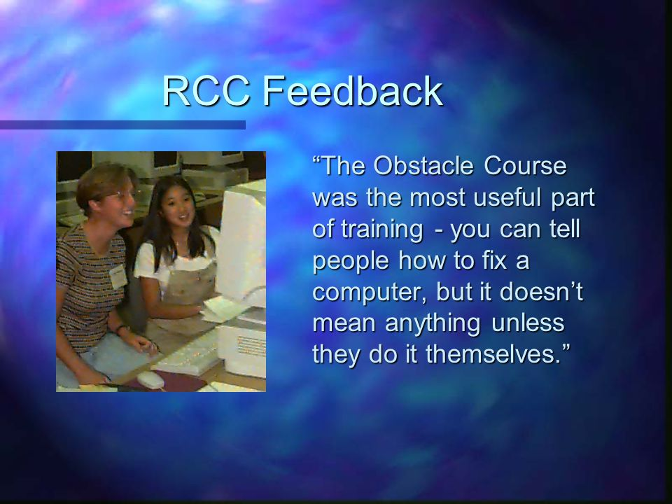 RCC Feedback The Obstacle Course was the most useful part of training - you can tell people how to fix a computer, but it doesn't mean anything unless they do it themselves.