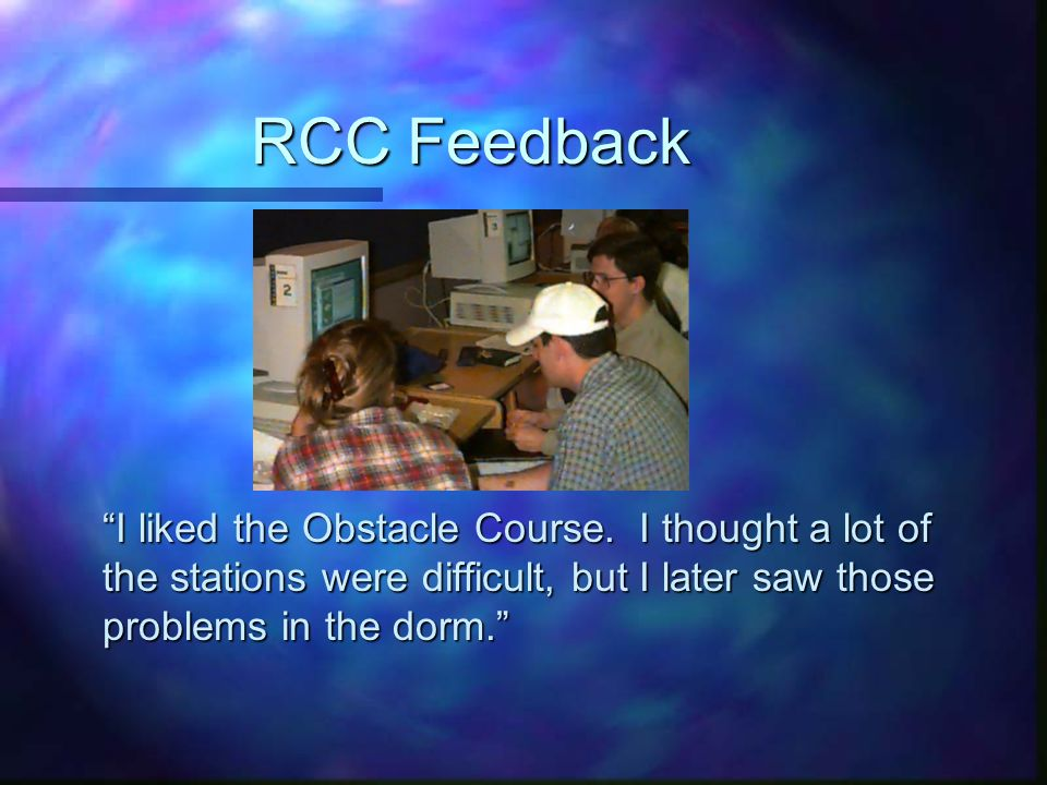 "RCC Feedback ""I liked the Obstacle Course. I thought a lot of the stations were difficult, but I later saw those problems in the dorm."""