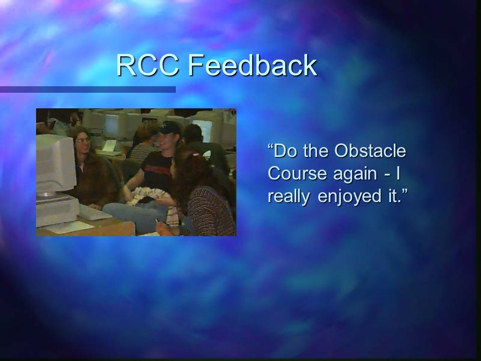 RCC Feedback Do the Obstacle Course again - I really enjoyed it.