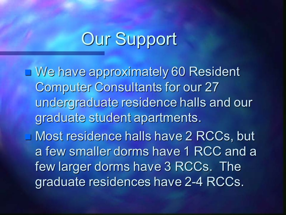 Our Support n We have approximately 60 Resident Computer Consultants for our 27 undergraduate residence halls and our graduate student apartments.