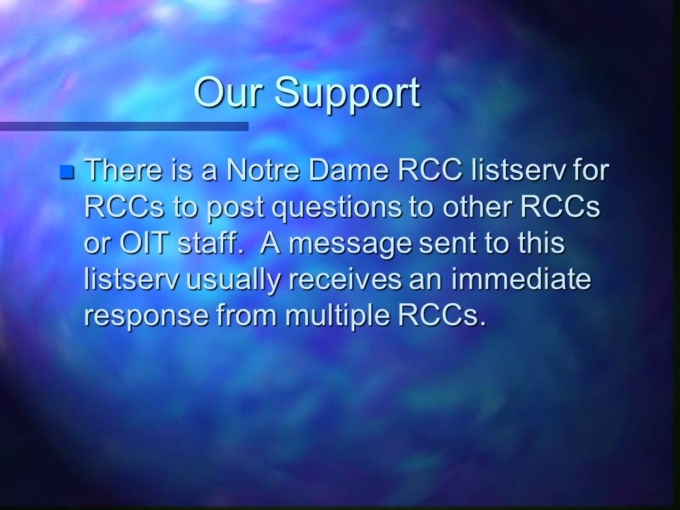 Our Support n There is a Notre Dame RCC listserv for RCCs to post questions to other RCCs or OIT staff.