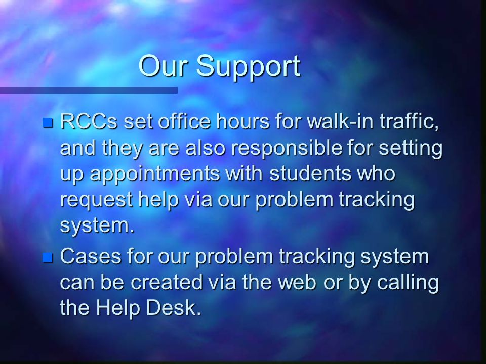 Our Support n RCCs set office hours for walk-in traffic, and they are also responsible for setting up appointments with students who request help via our problem tracking system.