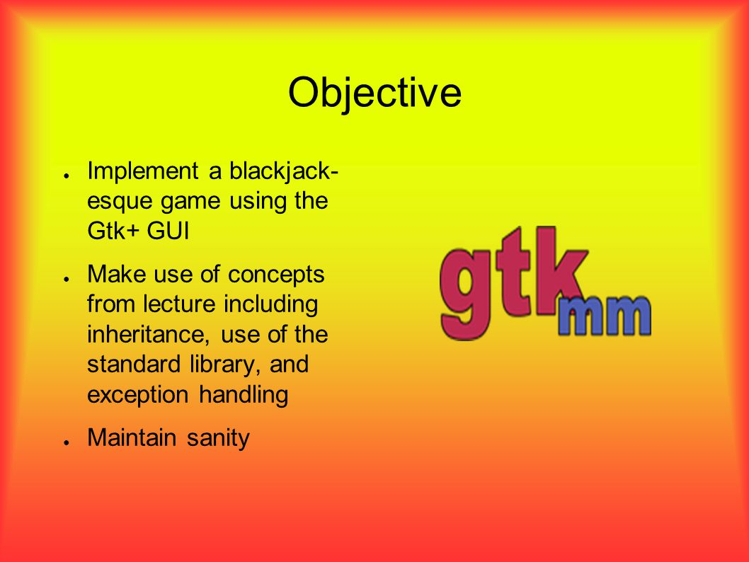 Plan of Attack ● Matt s Work – Write code for player, card, and hand hierarchies – Work w/ Kathleen to bring the two parts together into a functional application ● Kathleen s Work – Design the GUI using the Glade editor and the Gtk+ GUI system – Work w/ Matt to put the GUI and other code together
