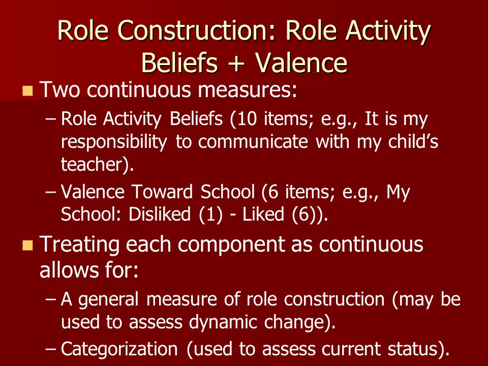 Role Construction: Role Activity Beliefs + Valence Two continuous measures: – –Role Activity Beliefs (10 items; e.g., It is my responsibility to communicate with my child's teacher).