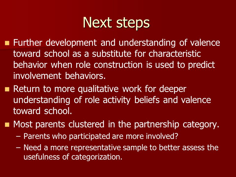 Next steps Further development and understanding of valence toward school as a substitute for characteristic behavior when role construction is used to predict involvement behaviors.