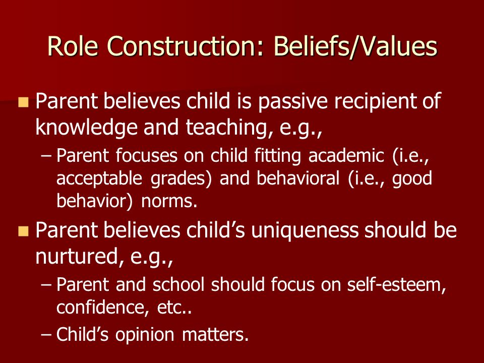 Parent believes child is passive recipient of knowledge and teaching, e.g., – –Parent focuses on child fitting academic (i.e., acceptable grades) and behavioral (i.e., good behavior) norms.