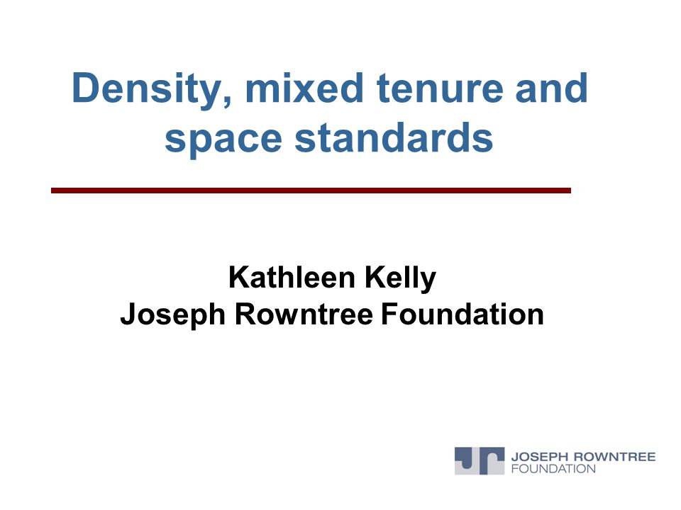 Density, mixed tenure and space standards Kathleen Kelly Joseph Rowntree Foundation
