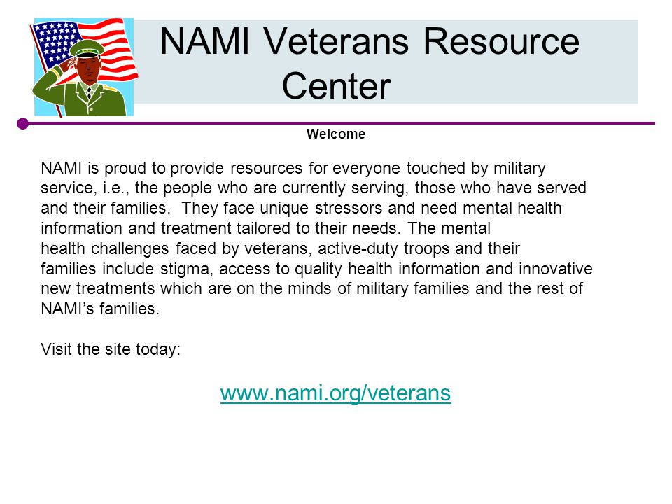 Welcome NAMI is proud to provide resources for everyone touched by military service, i.e., the people who are currently serving, those who have served and their families.