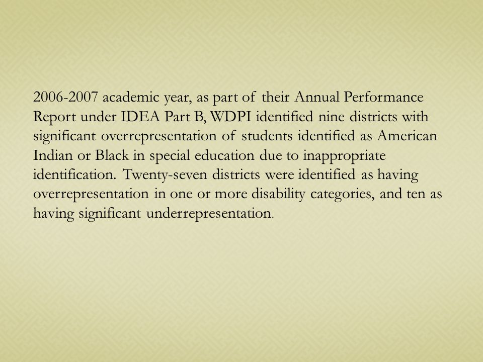 2006-2007 academic year, as part of their Annual Performance Report under IDEA Part B, WDPI identified nine districts with significant overrepresentation of students identified as American Indian or Black in special education due to inappropriate identification.