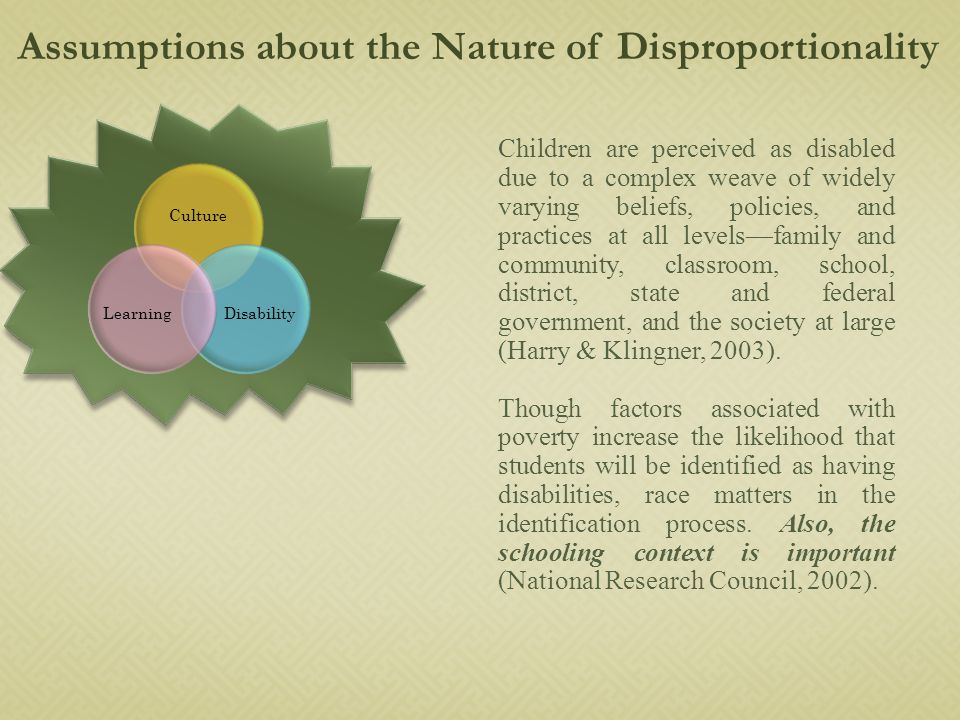 Culture DisabilityLearning Assumptions about the Nature of Disproportionality Children are perceived as disabled due to a complex weave of widely varying beliefs, policies, and practices at all levels—family and community, classroom, school, district, state and federal government, and the society at large (Harry & Klingner, 2003).