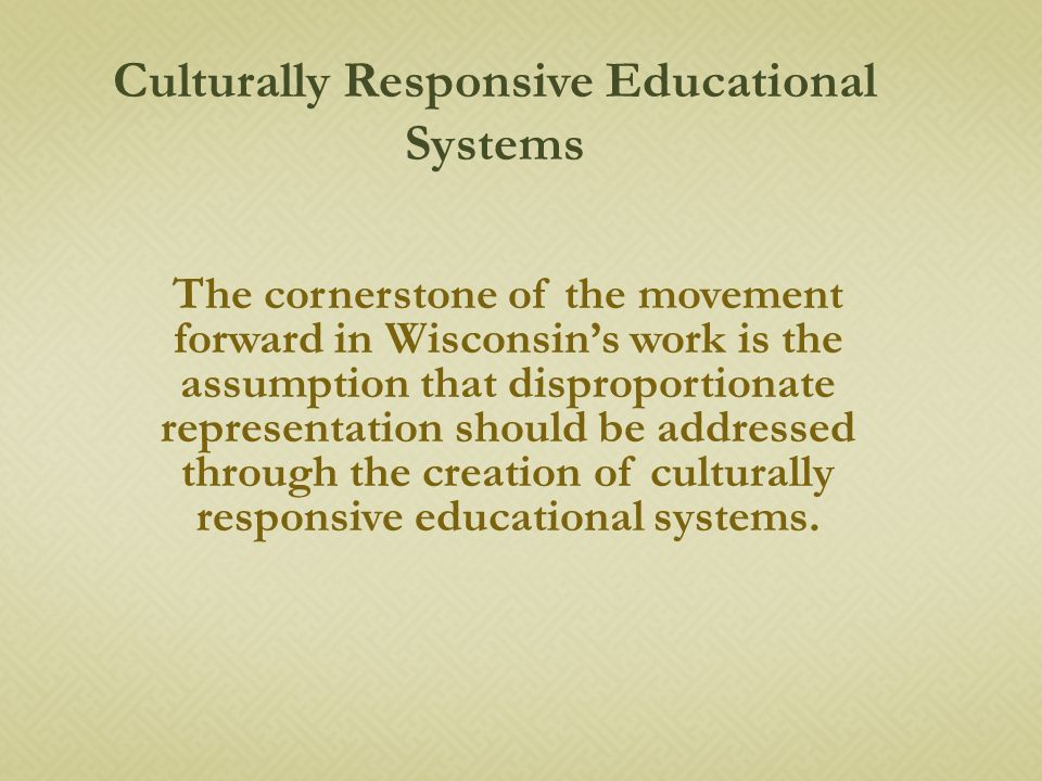 The cornerstone of the movement forward in Wisconsin's work is the assumption that disproportionate representation should be addressed through the creation of culturally responsive educational systems.