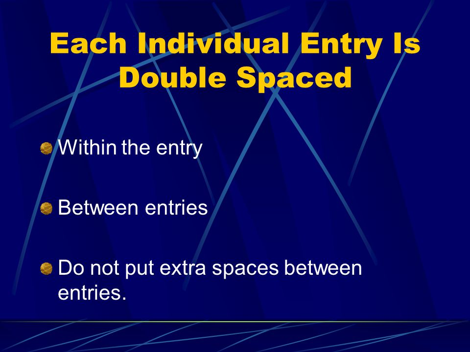 Each Individual Entry Is Double Spaced Within the entry Between entries Do not put extra spaces between entries.