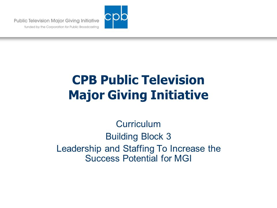 CPB Public Television Major Giving Initiative Curriculum Building Block 3 Leadership and Staffing To Increase the Success Potential for MGI