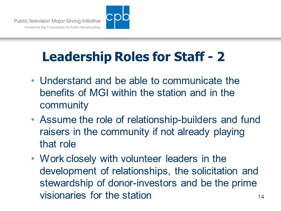 14 Leadership Roles for Staff - 2 Understand and be able to communicate the benefits of MGI within the station and in the community Assume the role of relationship-builders and fund raisers in the community if not already playing that role Work closely with volunteer leaders in the development of relationships, the solicitation and stewardship of donor-investors and be the prime visionaries for the station