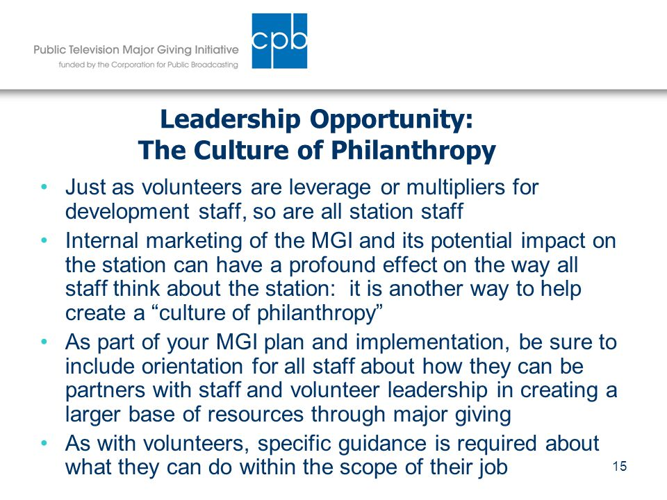 15 Leadership Opportunity: The Culture of Philanthropy Just as volunteers are leverage or multipliers for development staff, so are all station staff Internal marketing of the MGI and its potential impact on the station can have a profound effect on the way all staff think about the station: it is another way to help create a culture of philanthropy As part of your MGI plan and implementation, be sure to include orientation for all staff about how they can be partners with staff and volunteer leadership in creating a larger base of resources through major giving As with volunteers, specific guidance is required about what they can do within the scope of their job