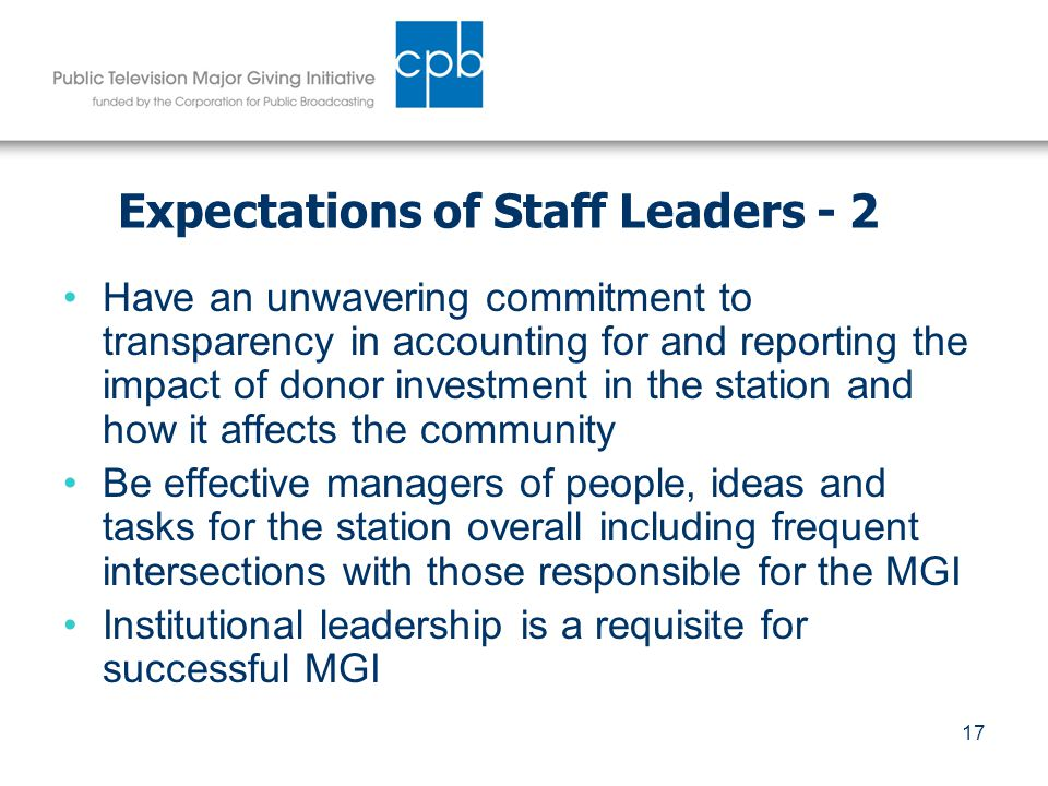 17 Expectations of Staff Leaders - 2 Have an unwavering commitment to transparency in accounting for and reporting the impact of donor investment in the station and how it affects the community Be effective managers of people, ideas and tasks for the station overall including frequent intersections with those responsible for the MGI Institutional leadership is a requisite for successful MGI