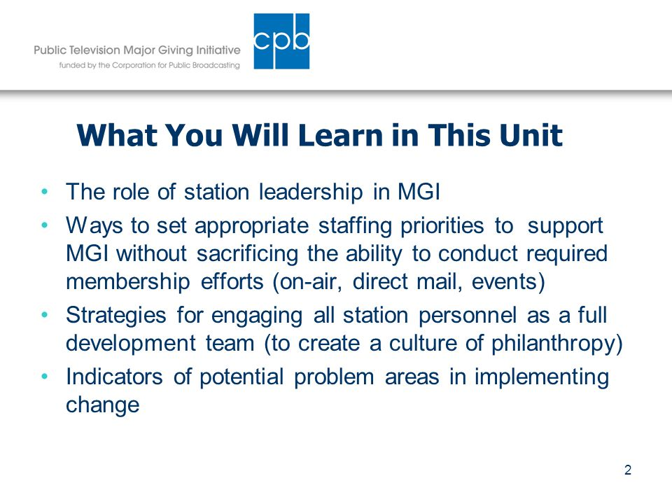 2 What You Will Learn in This Unit The role of station leadership in MGI Ways to set appropriate staffing priorities to support MGI without sacrificing the ability to conduct required membership efforts (on-air, direct mail, events) Strategies for engaging all station personnel as a full development team (to create a culture of philanthropy) Indicators of potential problem areas in implementing change