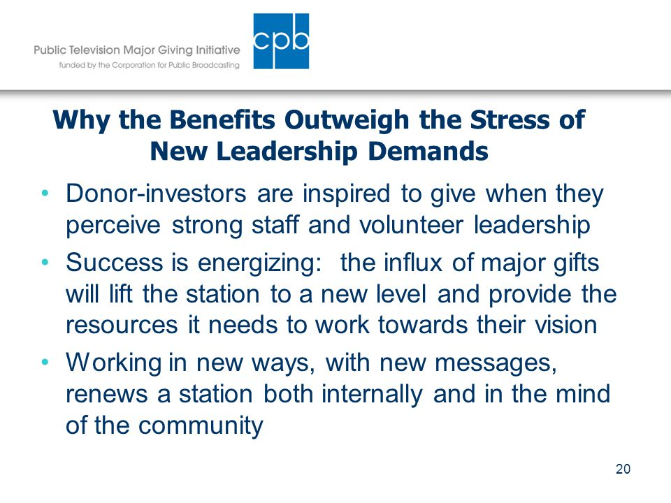 20 Why the Benefits Outweigh the Stress of New Leadership Demands Donor-investors are inspired to give when they perceive strong staff and volunteer leadership Success is energizing: the influx of major gifts will lift the station to a new level and provide the resources it needs to work towards their vision Working in new ways, with new messages, renews a station both internally and in the mind of the community