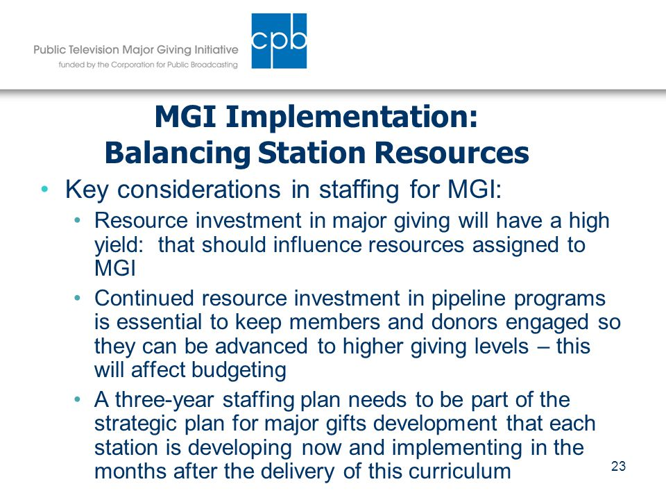 23 MGI Implementation: Balancing Station Resources Key considerations in staffing for MGI: Resource investment in major giving will have a high yield: that should influence resources assigned to MGI Continued resource investment in pipeline programs is essential to keep members and donors engaged so they can be advanced to higher giving levels – this will affect budgeting A three-year staffing plan needs to be part of the strategic plan for major gifts development that each station is developing now and implementing in the months after the delivery of this curriculum