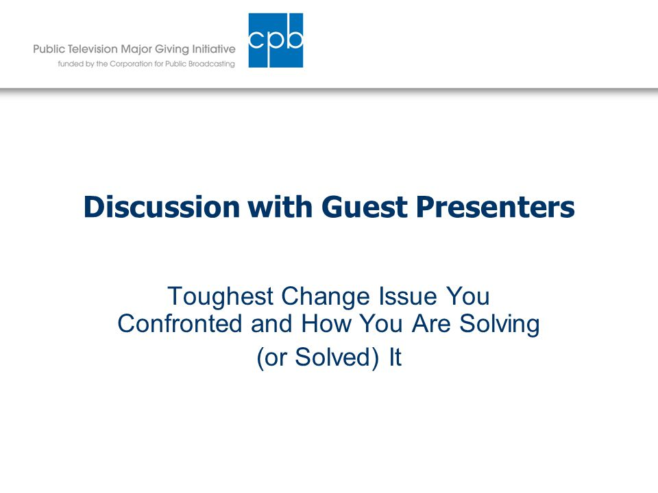 Discussion with Guest Presenters Toughest Change Issue You Confronted and How You Are Solving (or Solved) It