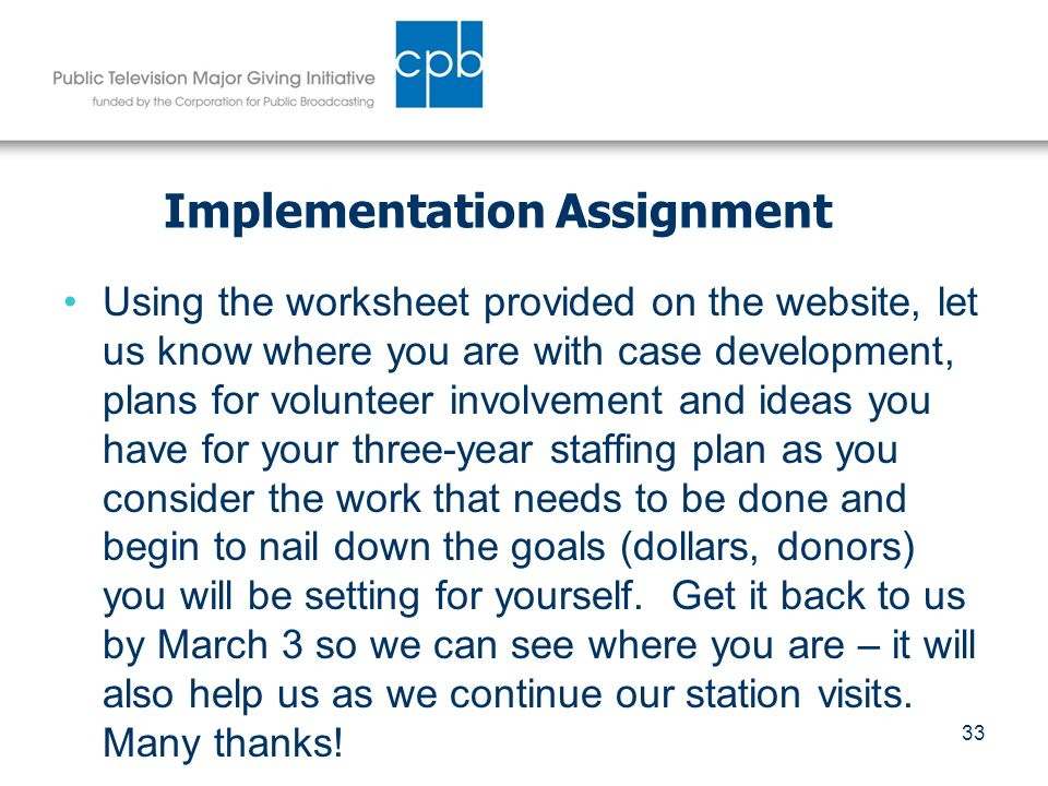 33 Implementation Assignment Using the worksheet provided on the website, let us know where you are with case development, plans for volunteer involvement and ideas you have for your three-year staffing plan as you consider the work that needs to be done and begin to nail down the goals (dollars, donors) you will be setting for yourself.