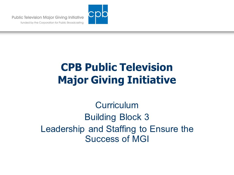 CPB Public Television Major Giving Initiative Curriculum Building Block 3 Leadership and Staffing to Ensure the Success of MGI