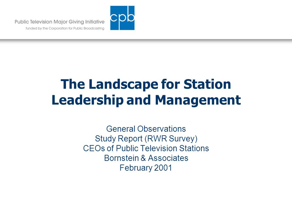 The Landscape for Station Leadership and Management General Observations Study Report (RWR Survey) CEOs of Public Television Stations Bornstein & Associates February 2001