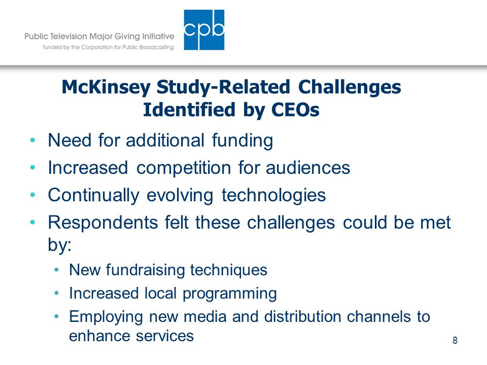 8 McKinsey Study-Related Challenges Identified by CEOs Need for additional funding Increased competition for audiences Continually evolving technologies Respondents felt these challenges could be met by: New fundraising techniques Increased local programming Employing new media and distribution channels to enhance services