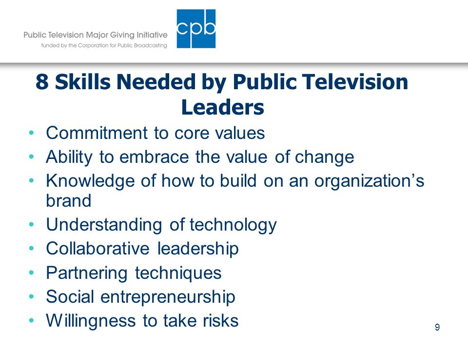 9 8 Skills Needed by Public Television Leaders Commitment to core values Ability to embrace the value of change Knowledge of how to build on an organization's brand Understanding of technology Collaborative leadership Partnering techniques Social entrepreneurship Willingness to take risks