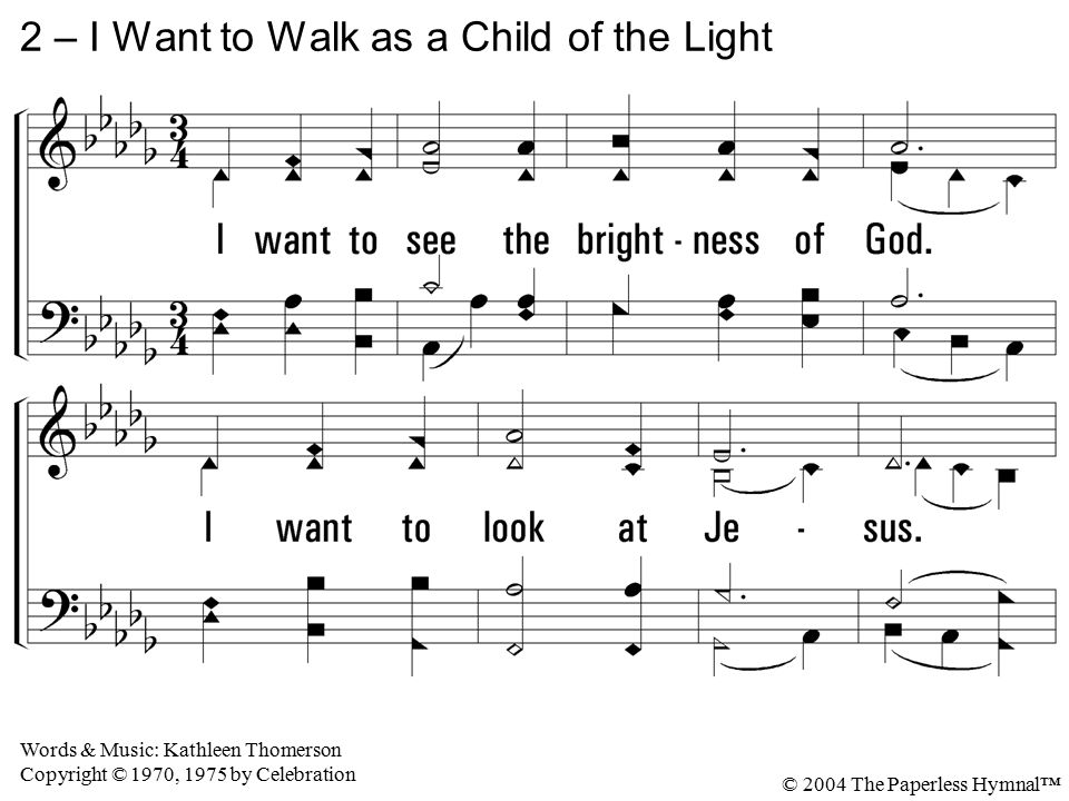 2. I want to see the brightness of God. I want to look at Jesus. Clear Sun of Righteousness, shine on my path, And show me the way to the Father. 2 –