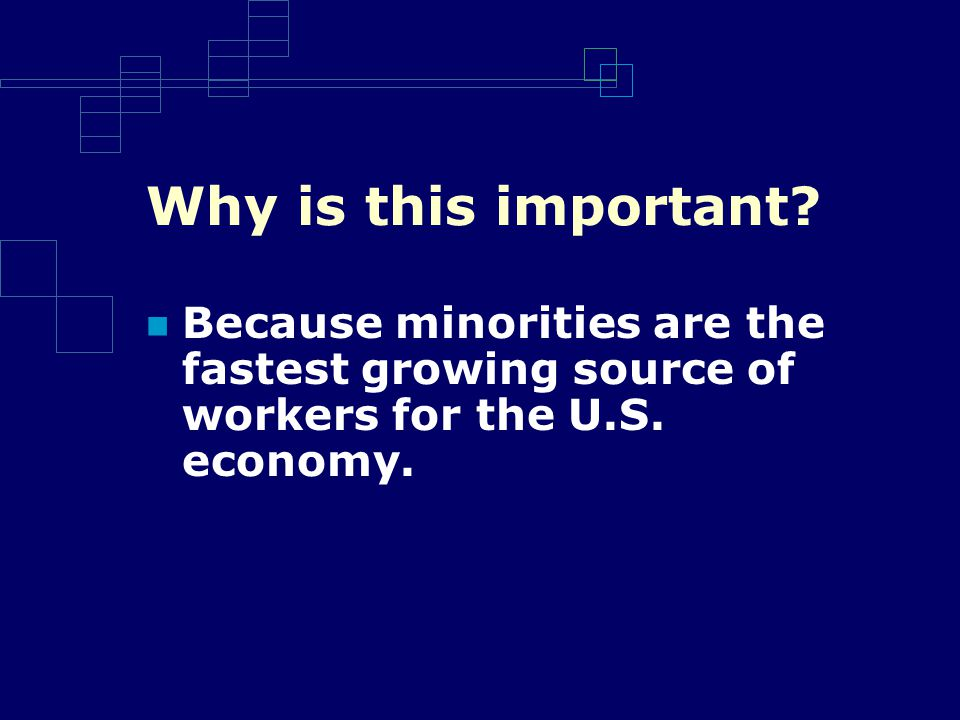 Why is this important. Because minorities are the fastest growing source of workers for the U.S.