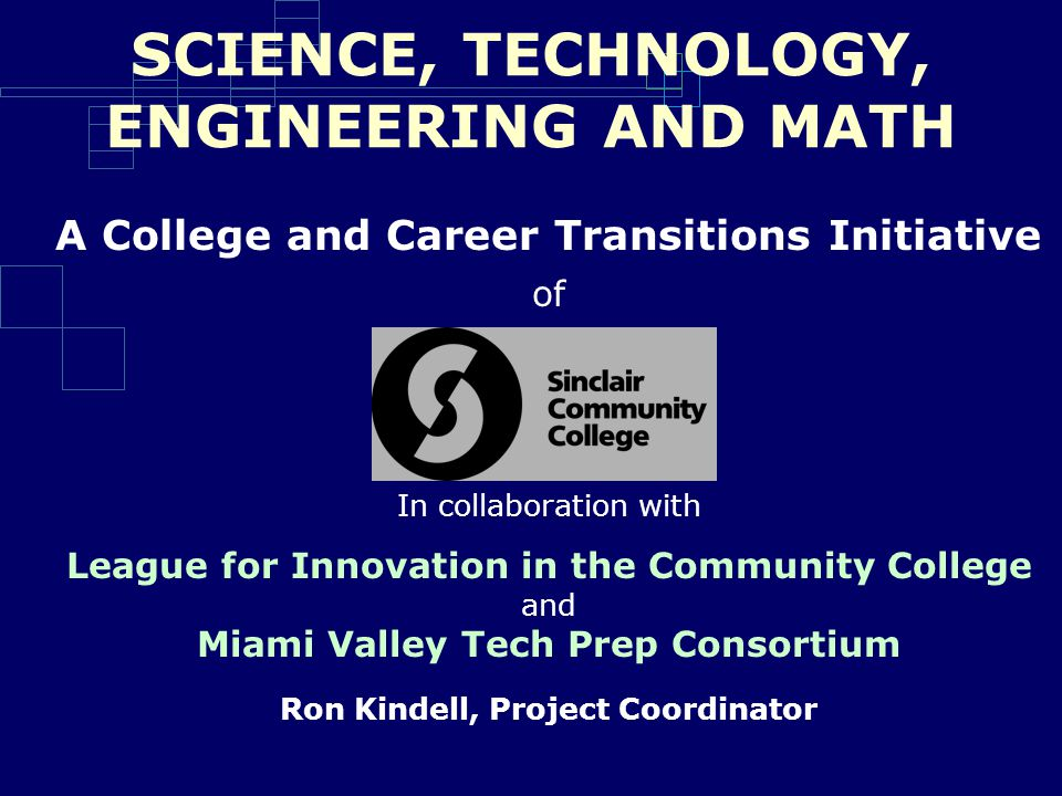 SCIENCE, TECHNOLOGY, ENGINEERING AND MATH A College and Career Transitions Initiative of In collaboration with League for Innovation in the Community College and Miami Valley Tech Prep Consortium Ron Kindell, Project Coordinator