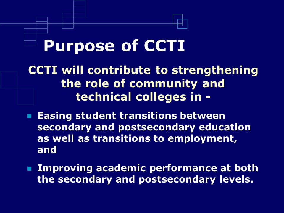 Purpose of CCTI CCTI will contribute to strengthening the role of community and technical colleges in - Easing student transitions between secondary and postsecondary education as well as transitions to employment, and Improving academic performance at both the secondary and postsecondary levels.