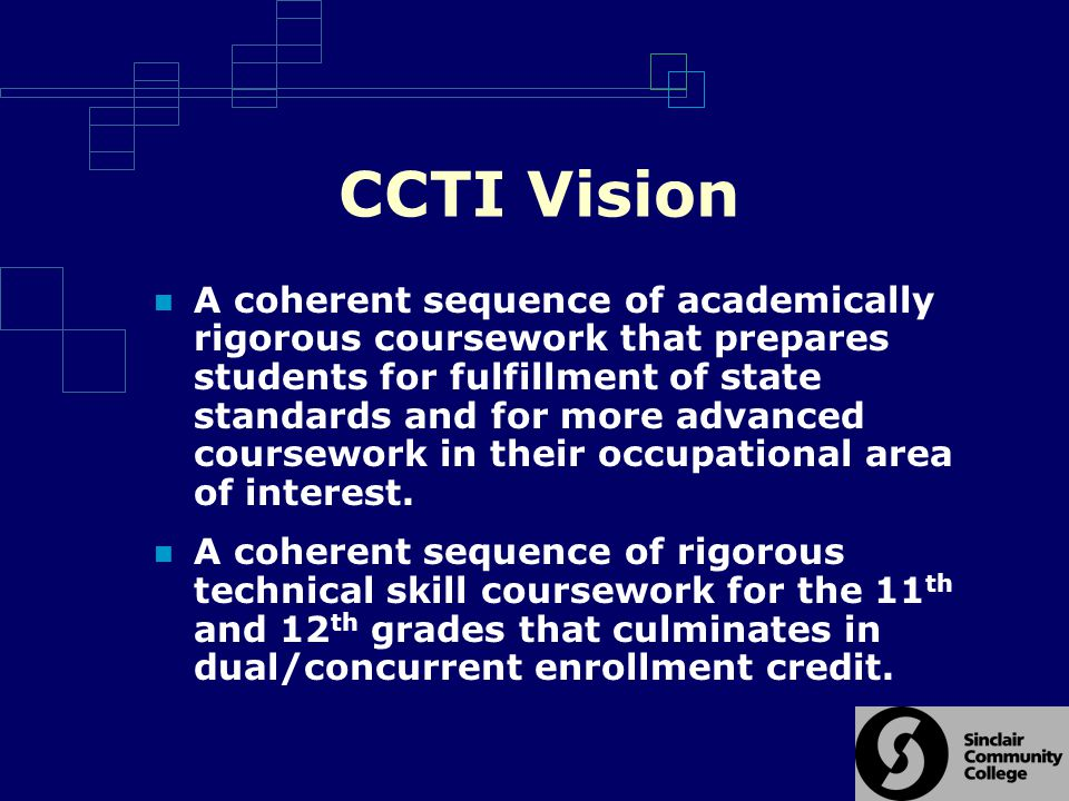 CCTI Vision A coherent sequence of academically rigorous coursework that prepares students for fulfillment of state standards and for more advanced coursework in their occupational area of interest.
