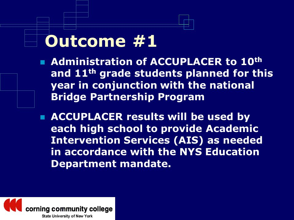 Outcome #1 Administration of ACCUPLACER to 10 th and 11 th grade students planned for this year in conjunction with the national Bridge Partnership Program ACCUPLACER results will be used by each high school to provide Academic Intervention Services (AIS) as needed in accordance with the NYS Education Department mandate.